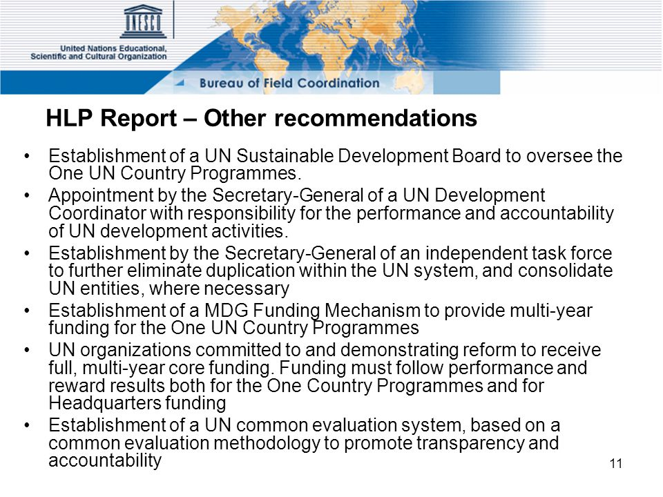 11 HLP Report – Other recommendations Establishment of a UN Sustainable Development Board to oversee the One UN Country Programmes.