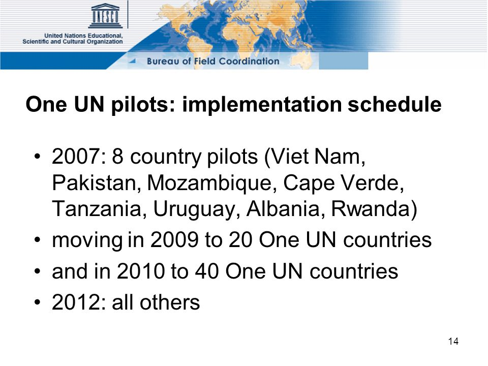 14 One UN pilots: implementation schedule 2007: 8 country pilots (Viet Nam, Pakistan, Mozambique, Cape Verde, Tanzania, Uruguay, Albania, Rwanda) moving in 2009 to 20 One UN countries and in 2010 to 40 One UN countries 2012: all others