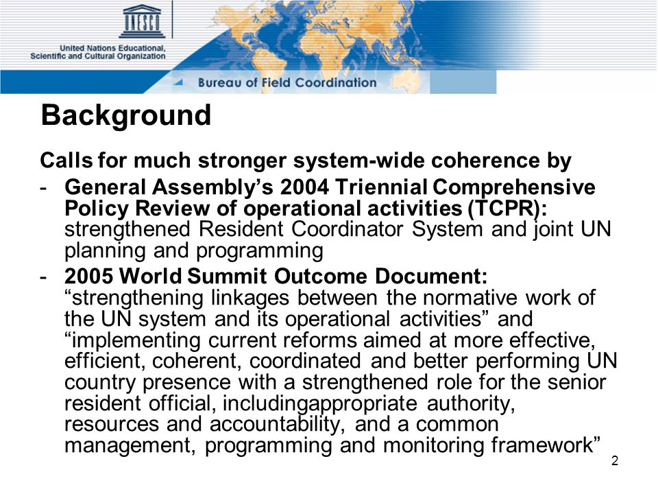 2 Background Calls for much stronger system-wide coherence by -General Assembly's 2004 Triennial Comprehensive Policy Review of operational activities (TCPR): strengthened Resident Coordinator System and joint UN planning and programming -2005 World Summit Outcome Document: strengthening linkages between the normative work of the UN system and its operational activities and implementing current reforms aimed at more effective, efficient, coherent, coordinated and better performing UN country presence with a strengthened role for the senior resident official, includingappropriate authority, resources and accountability, and a common management, programming and monitoring framework