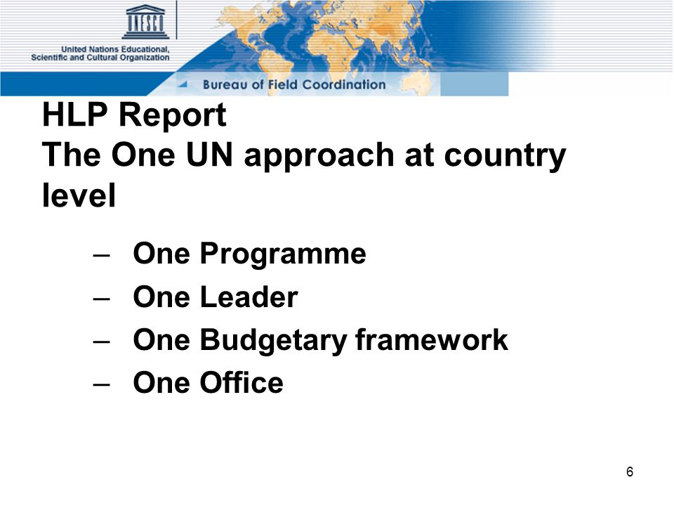 6 HLP Report The One UN approach at country level –One Programme –One Leader –One Budgetary framework –One Office