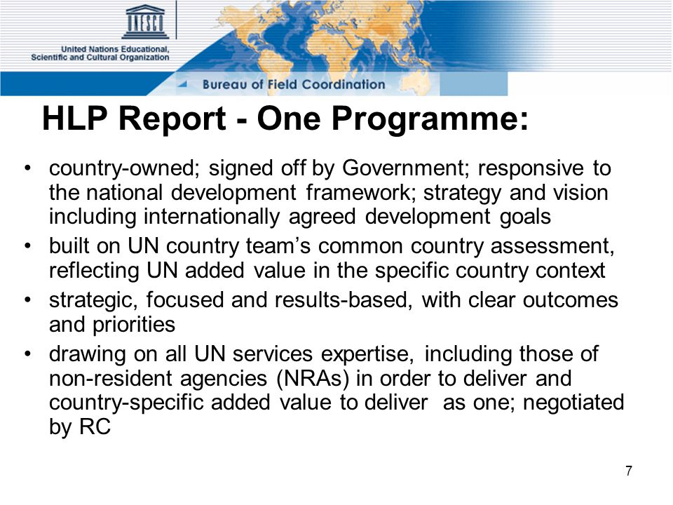 7 HLP Report - One Programme: country-owned; signed off by Government; responsive to the national development framework; strategy and vision including internationally agreed development goals built on UN country team's common country assessment, reflecting UN added value in the specific country context strategic, focused and results-based, with clear outcomes and priorities drawing on all UN services expertise, including those of non-resident agencies (NRAs) in order to deliver and country-specific added value to deliver as one; negotiated by RC