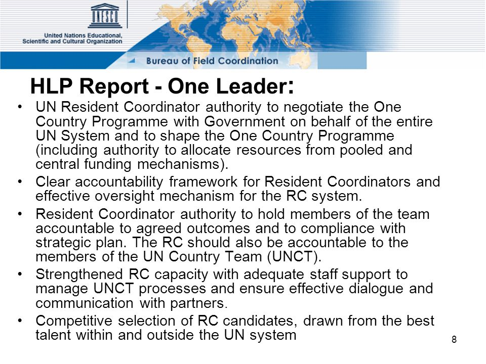 8 HLP Report - One Leader : UN Resident Coordinator authority to negotiate the One Country Programme with Government on behalf of the entire UN System and to shape the One Country Programme (including authority to allocate resources from pooled and central funding mechanisms).