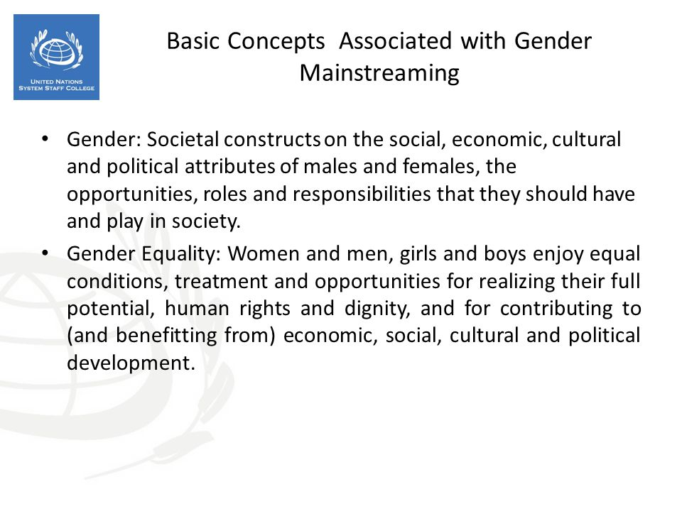 Basic Concepts Associated with Gender Mainstreaming Gender: Societal constructs on the social, economic, cultural and political attributes of males and females, the opportunities, roles and responsibilities that they should have and play in society.