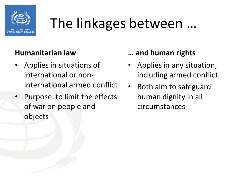Humanitarian law Applies in situations of international or non- international armed conflict Purpose: to limit the effects of war on people and objects … and human rights Applies in any situation, including armed conflict Both aim to safeguard human dignity in all circumstances The linkages between …
