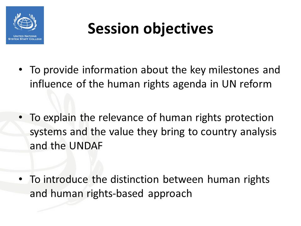 Session objectives To provide information about the key milestones and influence of the human rights agenda in UN reform To explain the relevance of human rights protection systems and the value they bring to country analysis and the UNDAF To introduce the distinction between human rights and human rights-based approach