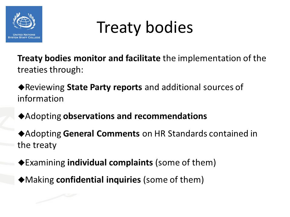 Treaty bodies Treaty bodies monitor and facilitate the implementation of the treaties through:  Reviewing State Party reports and additional sources of information  Adopting observations and recommendations  Adopting General Comments on HR Standards contained in the treaty  Examining individual complaints (some of them)  Making confidential inquiries (some of them)