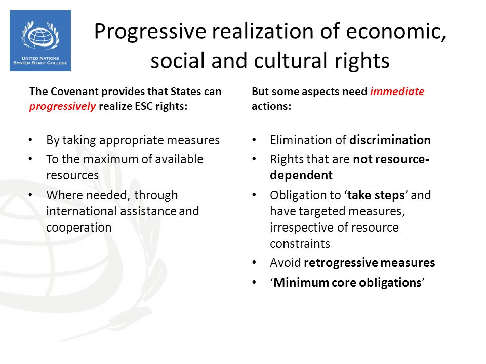 Progressive realization of economic, social and cultural rights The Covenant provides that States can progressively realize ESC rights: By taking appropriate measures To the maximum of available resources Where needed, through international assistance and cooperation But some aspects need immediate actions: Elimination of discrimination Rights that are not resource- dependent Obligation to 'take steps' and have targeted measures, irrespective of resource constraints Avoid retrogressive measures 'Minimum core obligations'