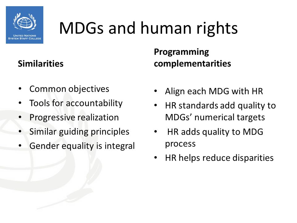 Similarities Common objectives Tools for accountability Progressive realization Similar guiding principles Gender equality is integral Programming complementarities Align each MDG with HR HR standards add quality to MDGs' numerical targets HR adds quality to MDG process HR helps reduce disparities MDGs and human rights