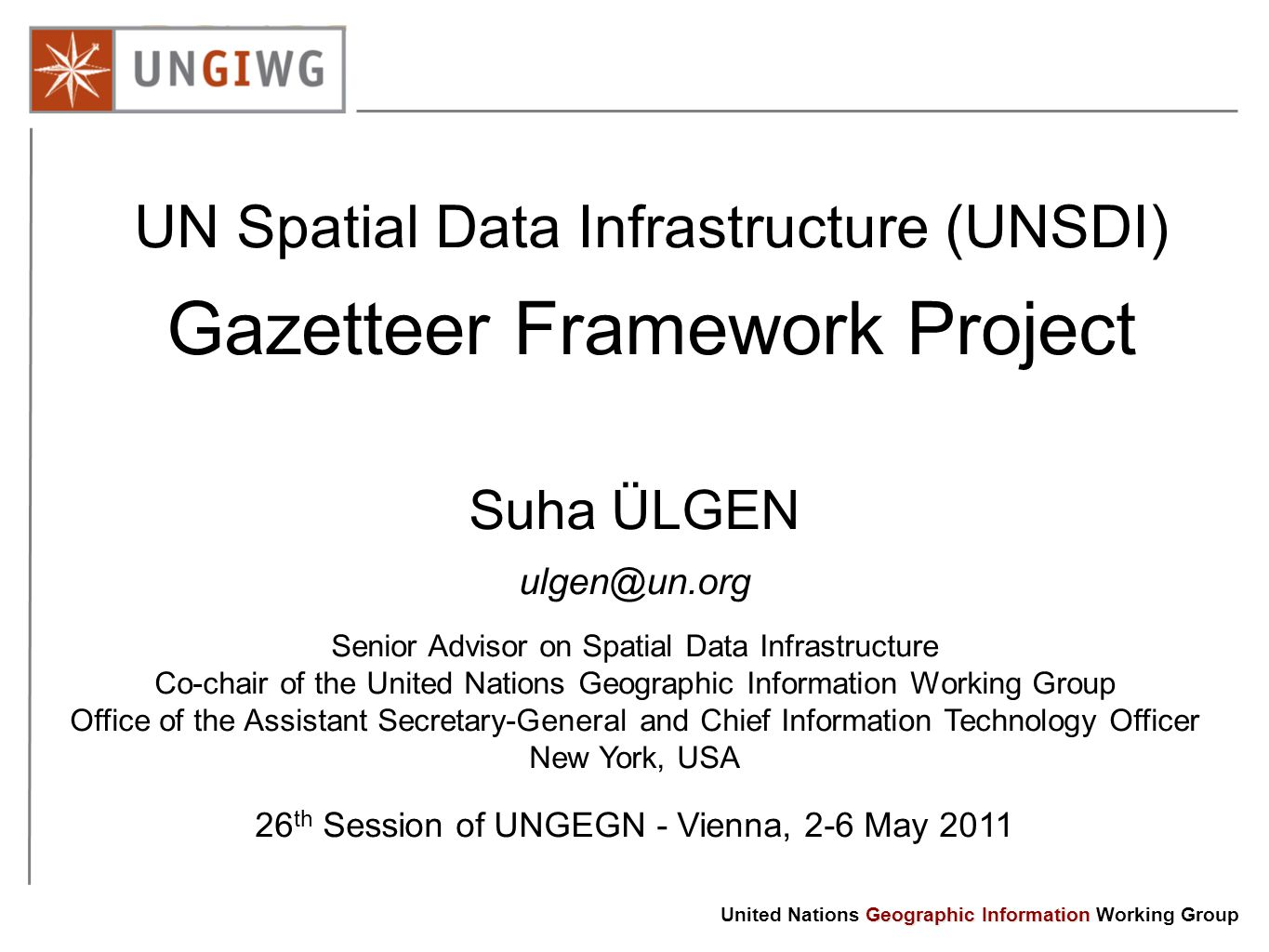 Geographic Information United Nations Geographic Information Working Group UN Spatial Data Infrastructure (UNSDI) Gazetteer Framework Project Suha ÜLGEN Senior Advisor on Spatial Data Infrastructure Co-chair of the United Nations Geographic Information Working Group Office of the Assistant Secretary-General and Chief Information Technology Officer New York, USA 26 th Session of UNGEGN - Vienna, 2-6 May 2011