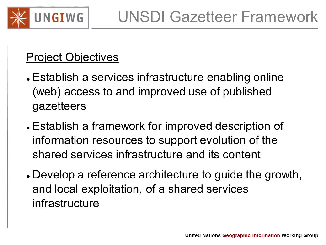 Geographic Information United Nations Geographic Information Working Group UNSDI Gazetteer Framework Project Objectives Establish a services infrastructure enabling online (web) access to and improved use of published gazetteers Establish a framework for improved description of information resources to support evolution of the shared services infrastructure and its content Develop a reference architecture to guide the growth, and local exploitation, of a shared services infrastructure