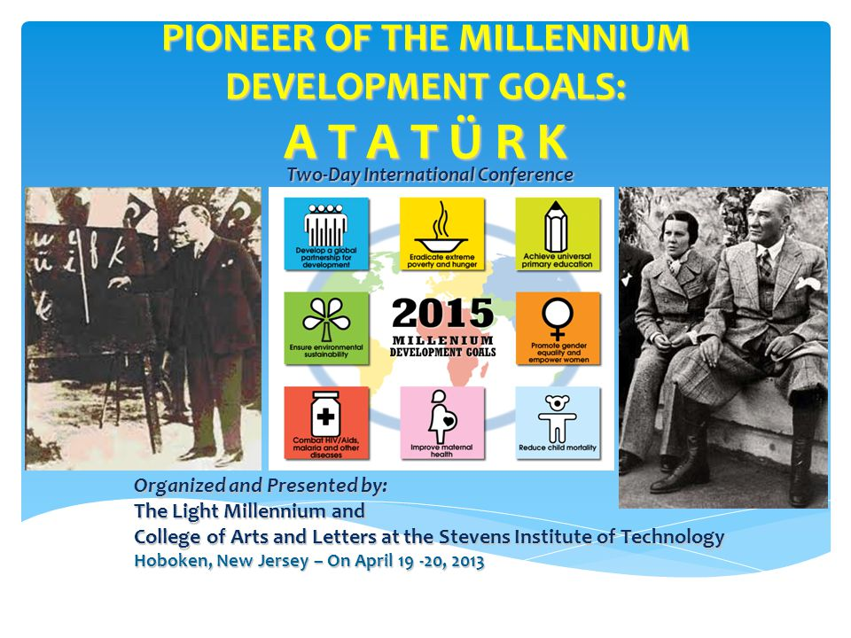 PIONEER OF THE MILLENNIUM DEVELOPMENT GOALS: A T A T Ü R K Two-Day International Conference Organized and Presented by: The Light Millennium and College of Arts and Letters at the Stevens Institute of Technology Hoboken, New Jersey – On April 19 -20, 2013