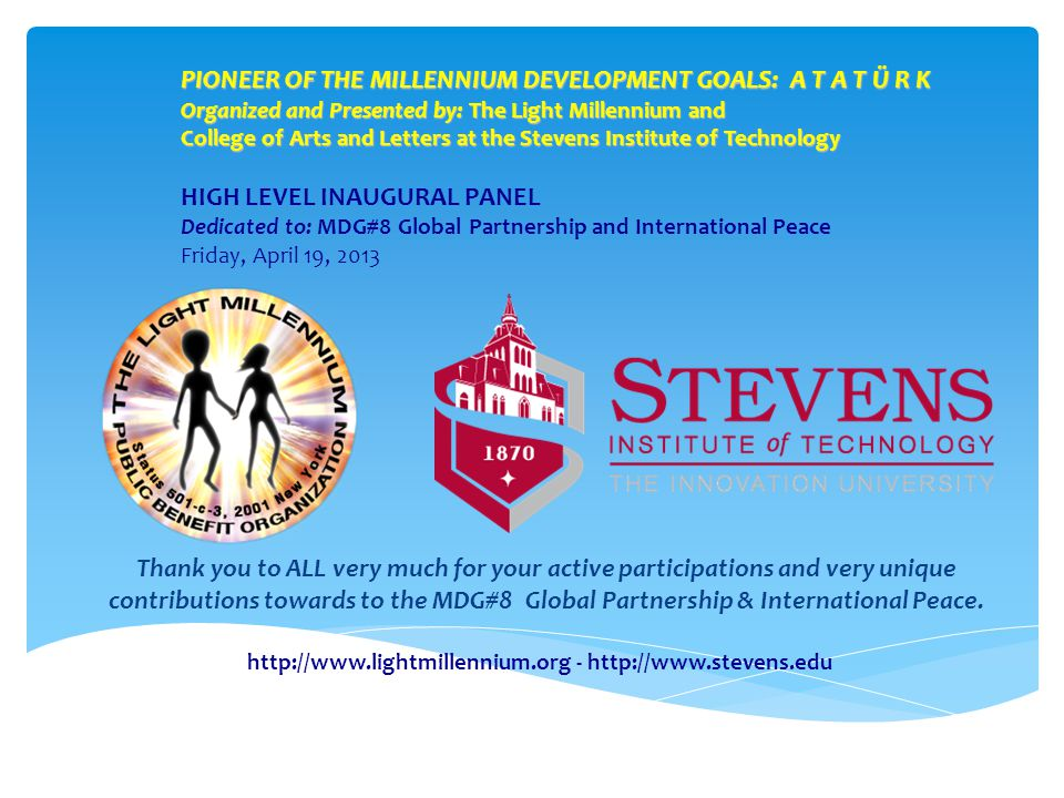PIONEER OF THE MILLENNIUM DEVELOPMENT GOALS: A T A T Ü R K Organized and Presented by: The Light Millennium and College of Arts and Letters at the Stevens Institute of Technology HIGH LEVEL INAUGURAL PANEL Dedicated to: MDG#8 Global Partnership and International Peace Friday, April 19, 2013 http://www.lightmillennium.org - http://www.stevens.edu Thank you to ALL very much for your active participations and very unique contributions towards to the MDG#8 Global Partnership & International Peace.