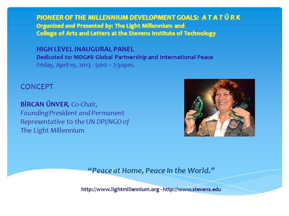 PIONEER OF THE MILLENNIUM DEVELOPMENT GOALS: A T A T Ü R K Organized and Presented by: The Light Millennium and College of Arts and Letters at the Stevens Institute of Technology HIGH LEVEL INAUGURAL PANEL Dedicated to: MDG#8 Global Partnership and International Peace Friday, April 19, 2013 - 5:00 – 7:30pm.
