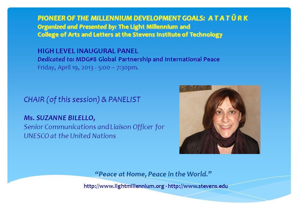 PIONEER OF THE MILLENNIUM DEVELOPMENT GOALS: A T A T Ü R K Organized and Presented by: The Light Millennium and College of Arts and Letters at the Stevens Institute of Technology HIGH LEVEL INAUGURAL PANEL Dedicated to: MDG#8 Global Partnership and International Peace Friday, April 19, :00 – 7:30pm.