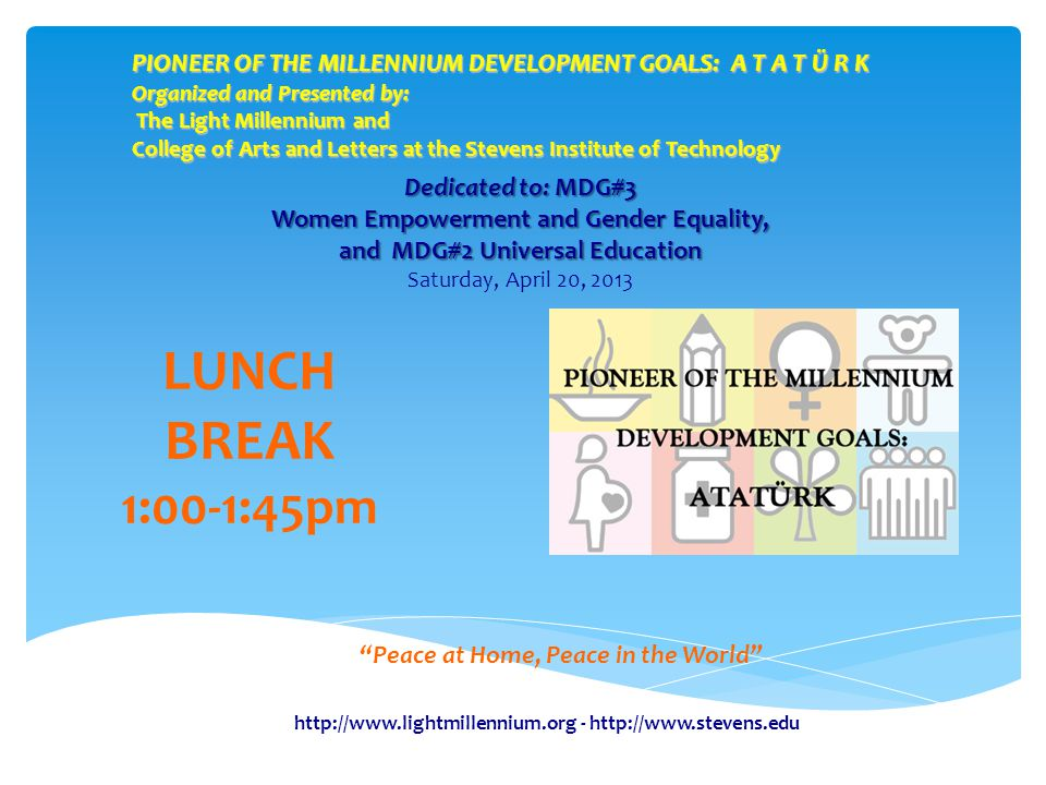 PIONEER OF THE MILLENNIUM DEVELOPMENT GOALS: A T A T Ü R K Organized and Presented by: The Light Millennium and College of Arts and Letters at the Stevens Institute of Technology Peace at Home, Peace in the World LUNCH BREAK 1:00-1:45pm Dedicated to: MDG#3 Women Empowerment and Gender Equality, and MDG#2 Universal Education Dedicated to: MDG#3 Women Empowerment and Gender Equality, and MDG#2 Universal Education Saturday, April 20, 2013