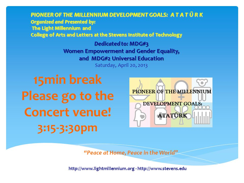 PIONEER OF THE MILLENNIUM DEVELOPMENT GOALS: A T A T Ü R K Organized and Presented by: The Light Millennium and College of Arts and Letters at the Stevens Institute of Technology Peace at Home, Peace in the World 15min break Please go to the Concert venue.