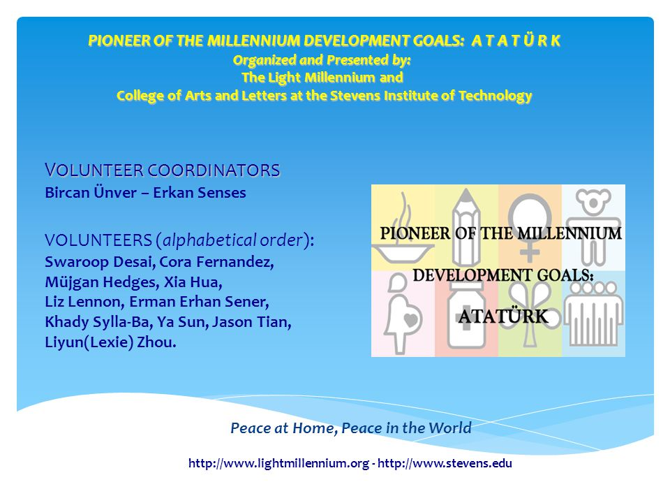 PIONEER OF THE MILLENNIUM DEVELOPMENT GOALS: A T A T Ü R K Organized and Presented by: The Light Millennium and College of Arts and Letters at the Stevens Institute of Technology Peace at Home, Peace in the World V OLUNTEER COORDINATORS Bircan Ünver – Erkan Senses VOLUNTEERS (alphabetical order): Swaroop Desai, Cora Fernandez, Müjgan Hedges, Xia Hua, Liz Lennon, Erman Erhan Sener, Khady Sylla-Ba, Ya Sun, Jason Tian, Liyun(Lexie) Zhou.