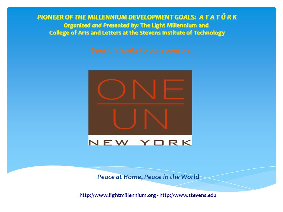 PIONEER OF THE MILLENNIUM DEVELOPMENT GOALS: A T A T Ü R K Organized and Presented by: The Light Millennium and College of Arts and Letters at the Stevens Institute of Technology Peace at Home, Peace in the World Special thanks to our sponsors: