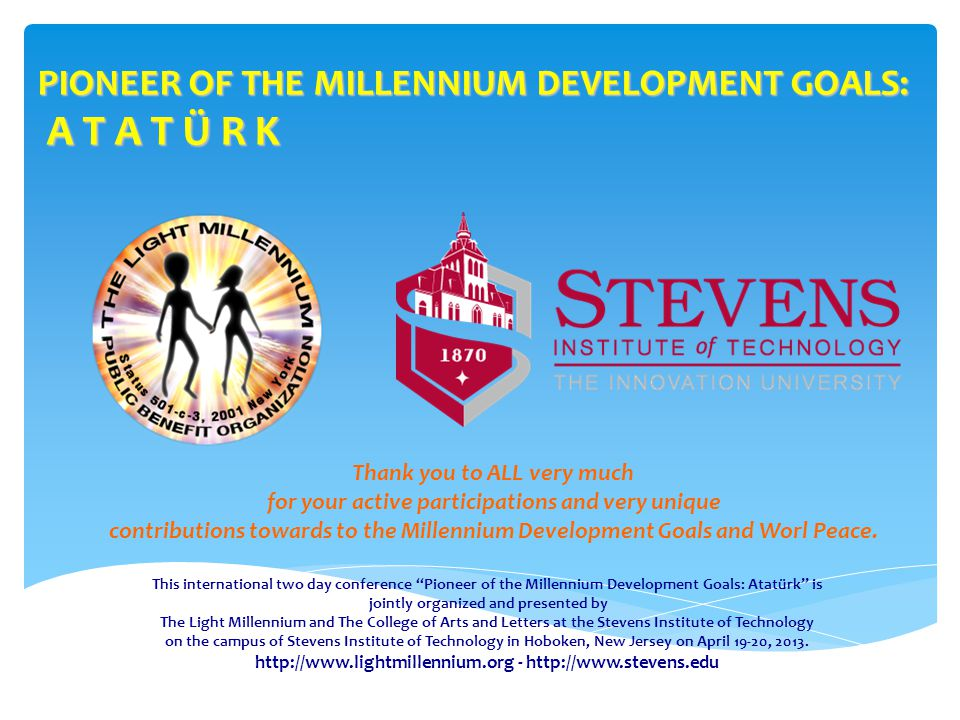 PIONEER OF THE MILLENNIUM DEVELOPMENT GOALS: A T A T Ü R K This international two day conference Pioneer of the Millennium Development Goals: Atatürk is jointly organized and presented by The Light Millennium and The College of Arts and Letters at the Stevens Institute of Technology on the campus of Stevens Institute of Technology in Hoboken, New Jersey on April 19-20, 2013.