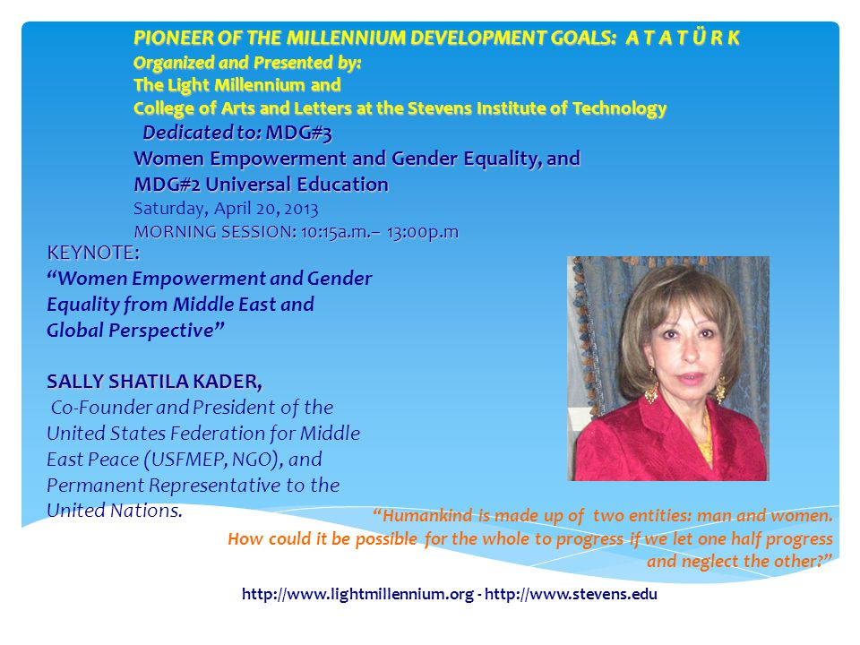 -   KEYNOTE: KEYNOTE: Women Empowerment and Gender Equality from Middle East and Global Perspective SALLY SHATILA KADER, Co-Founder and President of the United States Federation for Middle East Peace (USFMEP, NGO), and Permanent Representative to the United Nations.