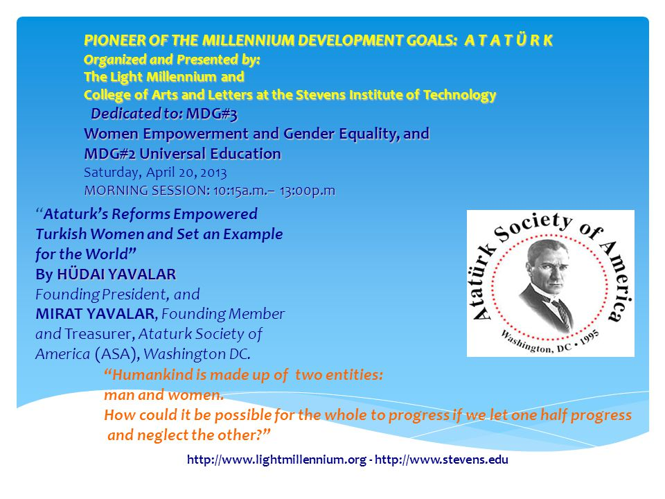 http://www.lightmillennium.org - http://www.stevens.edu Ataturk's Reforms Empowered Turkish Women and Set an Example for the World HÜDAI YAVALAR By HÜDAI YAVALAR Founding President, and MIRAT YAVALAR, Founding Member and Treasurer, Ataturk Society of America (ASA), Washington DC.