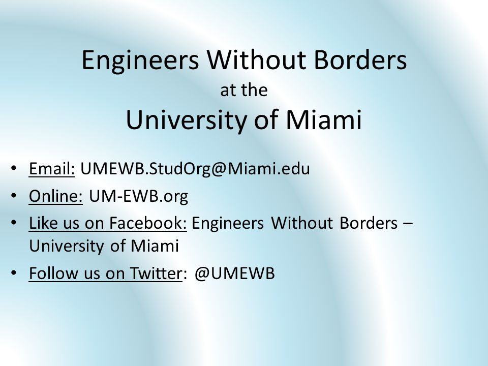 Engineers Without Borders at the University of Miami Email: UMEWB.StudOrg@Miami.edu Online: UM-EWB.org Like us on Facebook: Engineers Without Borders – University of Miami Follow us on Twitter: @UMEWB