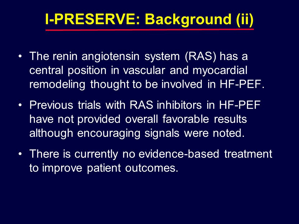 I-PRESERVE: Background (ii) The renin angiotensin system (RAS) has a central position in vascular and myocardial remodeling thought to be involved in HF-PEF.