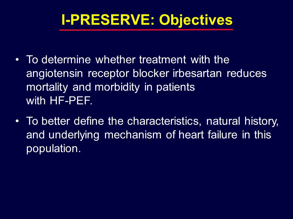 I-PRESERVE: Objectives To determine whether treatment with the angiotensin receptor blocker irbesartan reduces mortality and morbidity in patients with HF-PEF.