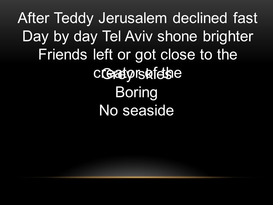 After Teddy Jerusalem declined fast Day by day Tel Aviv shone brighter Friends left or got close to the creator of the Grey skies Boring No seaside