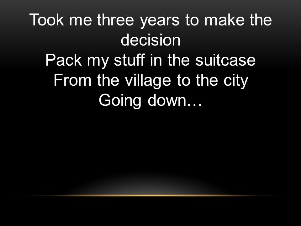 Took me three years to make the decision Pack my stuff in the suitcase From the village to the city Going down…