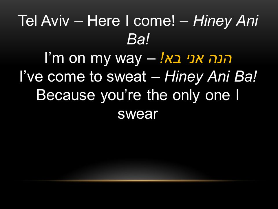 Tel Aviv – Here I come.– Hiney Ani Ba. I'm on my way – הנה אני בא.