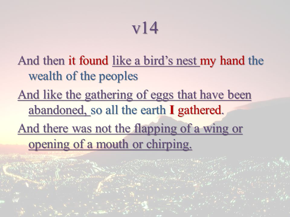 v14 And then it found like a bird's nest my hand the wealth of the peoples And like the gathering of eggs that have been abandoned, so all the earth I gathered.