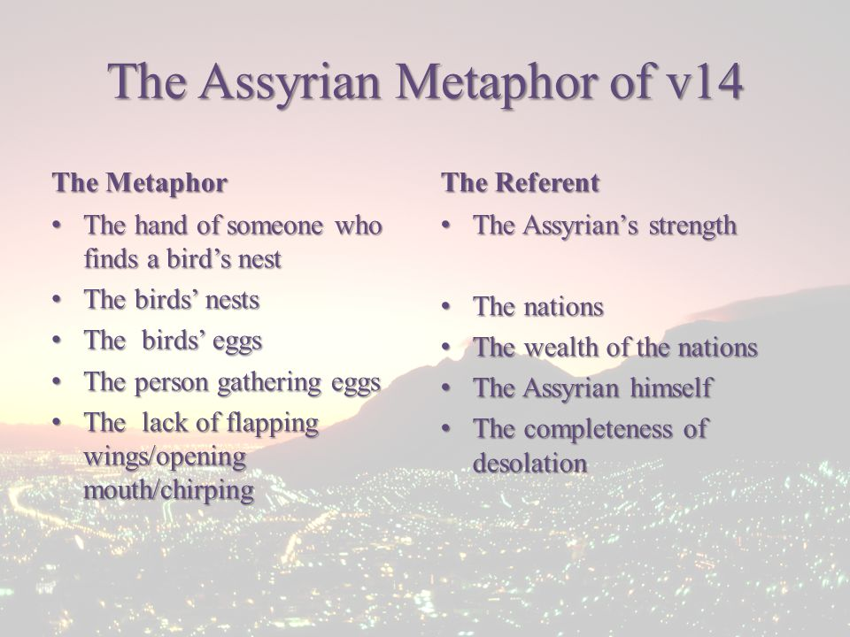 The Assyrian Metaphor of v14 The Metaphor The hand of someone who finds a bird's nest The hand of someone who finds a bird's nest The birds' nests The birds' nests The birds' eggs The birds' eggs The person gathering eggs The person gathering eggs The lack of flapping wings/opening mouth/chirping The lack of flapping wings/opening mouth/chirping The Referent The Assyrian's strength The Assyrian's strength The nations The nations The wealth of the nations The wealth of the nations The Assyrian himself The Assyrian himself The completeness of desolation The completeness of desolation