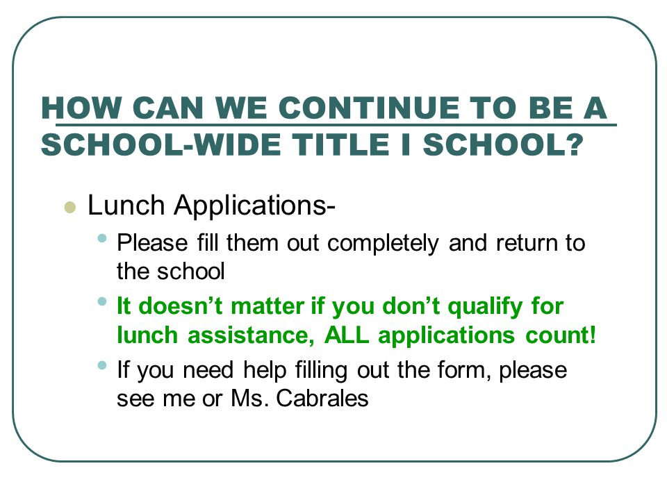 HOW CAN WE CONTINUE TO BE A SCHOOL-WIDE TITLE I SCHOOL? Lunch Applications- Please fill them out completely and return to the school It doesn't matter