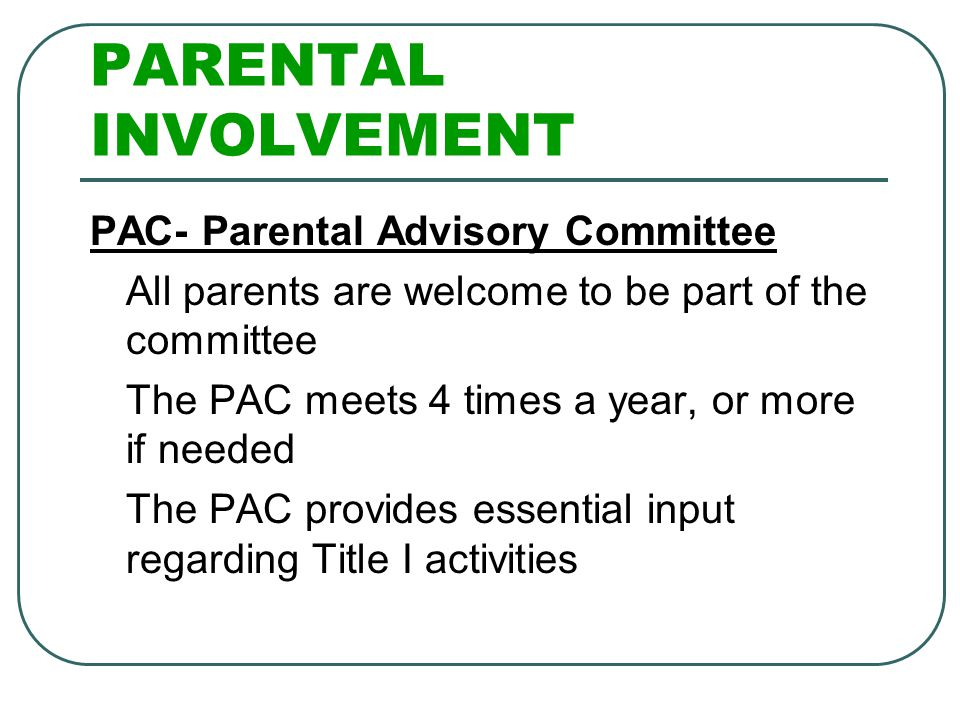 PARENTAL INVOLVEMENT PAC- Parental Advisory Committee All parents are welcome to be part of the committee The PAC meets 4 times a year, or more if nee