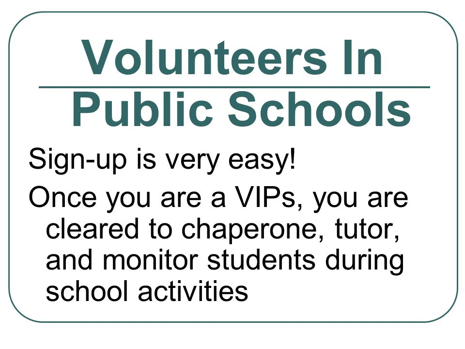 Volunteers In Public Schools Sign-up is very easy! Once you are a VIPs, you are cleared to chaperone, tutor, and monitor students during school activi