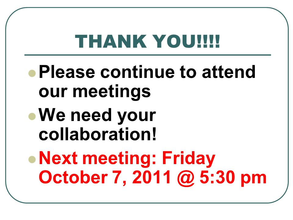 THANK YOU!!!! Please continue to attend our meetings We need your collaboration! Next meeting: Friday October 7, 2011 @ 5:30 pm