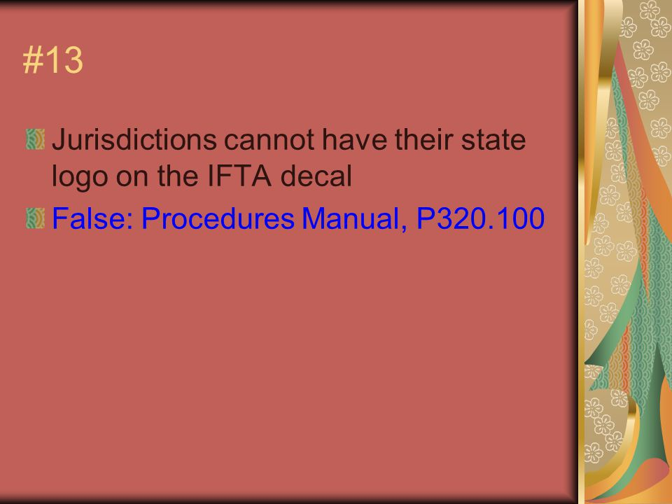 #13 Jurisdictions cannot have their state logo on the IFTA decal False: Procedures Manual, P