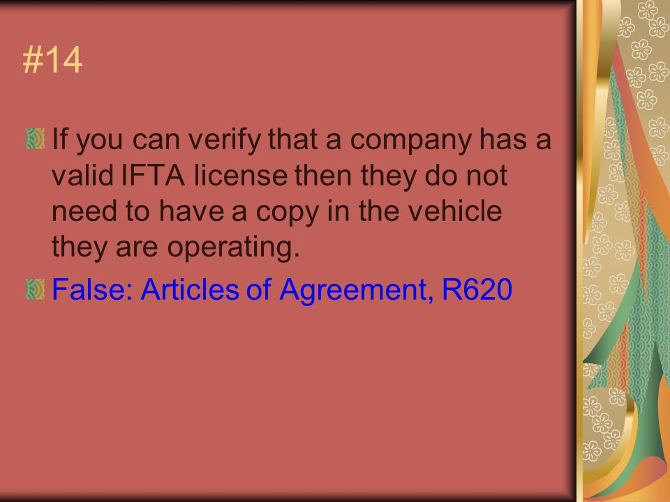 #14 If you can verify that a company has a valid IFTA license then they do not need to have a copy in the vehicle they are operating.