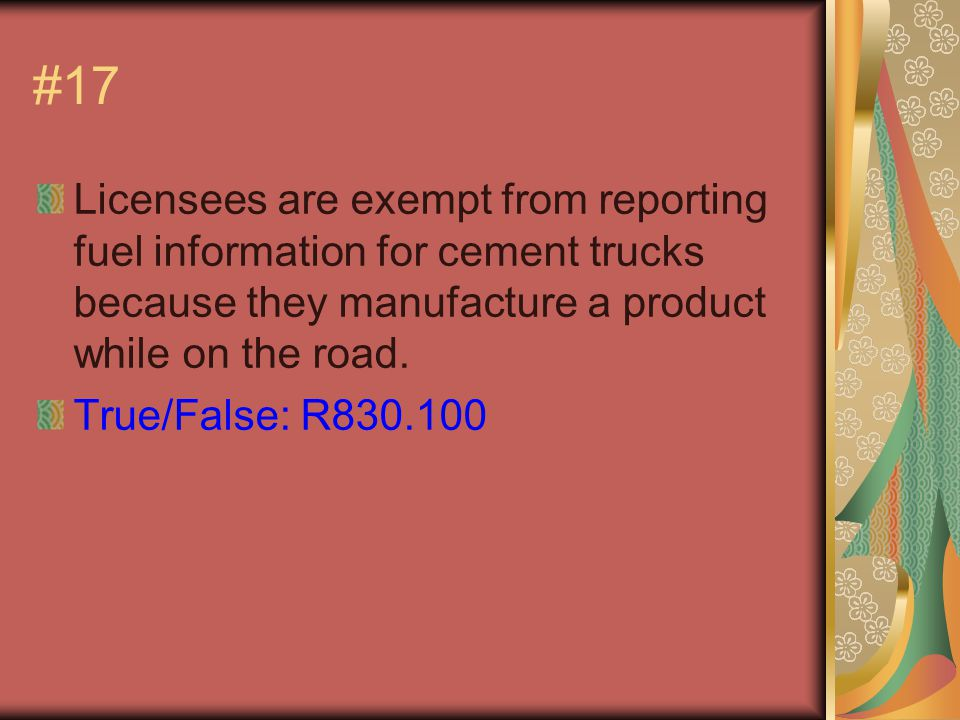 #17 Licensees are exempt from reporting fuel information for cement trucks because they manufacture a product while on the road.