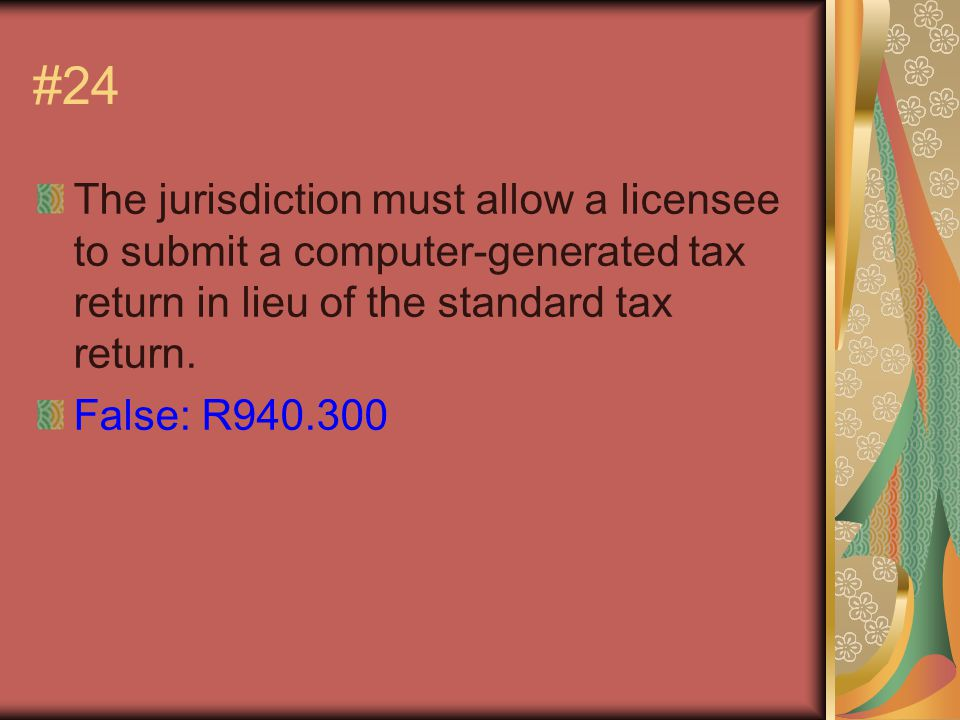#24 The jurisdiction must allow a licensee to submit a computer-generated tax return in lieu of the standard tax return.