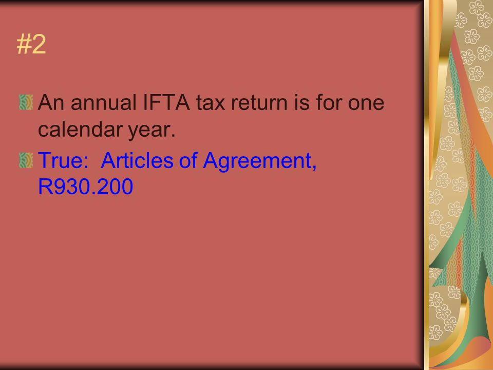 #2 An annual IFTA tax return is for one calendar year. True: Articles of Agreement, R930.200