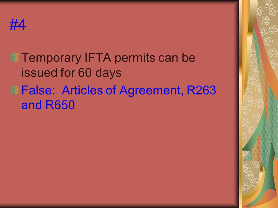 #4 Temporary IFTA permits can be issued for 60 days False: Articles of Agreement, R263 and R650