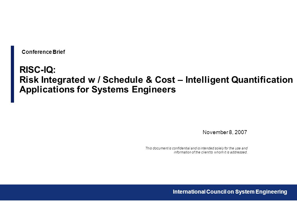 November 8, 2007 Conference Brief RISC-IQ: Risk Integrated w / Schedule & Cost – Intelligent Quantification Applications for Systems Engineers This document is confidential and is intended solely for the use and information of the client to whom it is addressed.