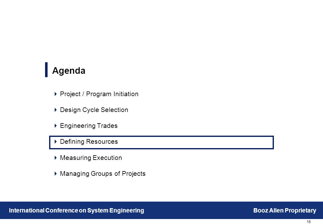 16 International Conference on System EngineeringBooz Allen Proprietary Agenda  Project / Program Initiation  Design Cycle Selection  Engineering Trades  Defining Resources  Measuring Execution  Managing Groups of Projects
