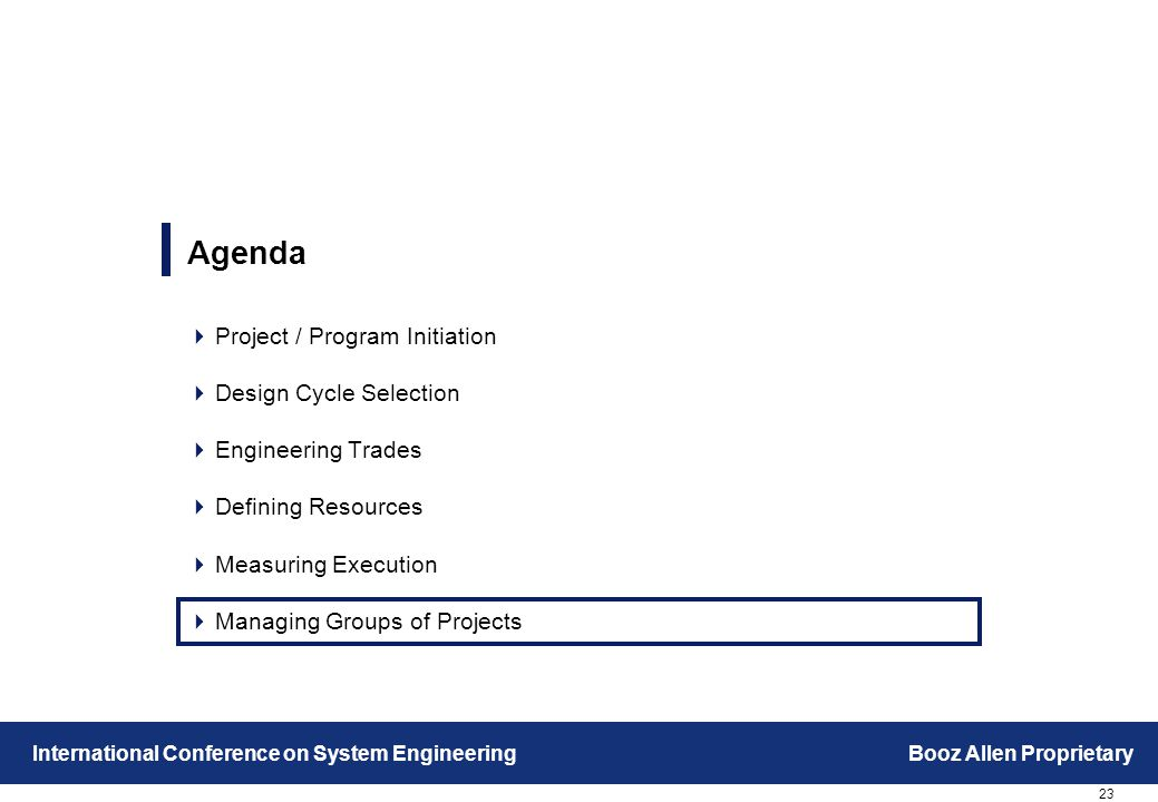 23 International Conference on System EngineeringBooz Allen Proprietary Agenda  Project / Program Initiation  Design Cycle Selection  Engineering Trades  Defining Resources  Measuring Execution  Managing Groups of Projects