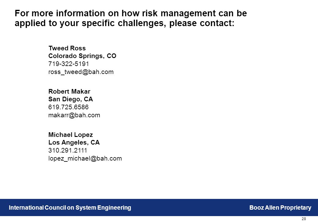 28 International Council on System EngineeringBooz Allen Proprietary For more information on how risk management can be applied to your specific challenges, please contact: Tweed Ross Colorado Springs, CO 719-322-5191 ross_tweed@bah.com Robert Makar San Diego, CA 619.725.6586 makarr@bah.com Michael Lopez Los Angeles, CA 310.291.2111 lopez_michael@bah.com