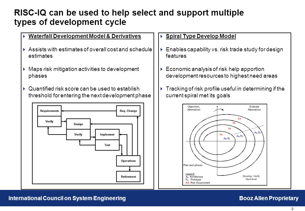 8 International Council on System EngineeringBooz Allen Proprietary RISC-IQ can be used to help select and support multiple types of development cycle  Waterfall Development Model & Derivatives  Assists with estimates of overall cost and schedule estimates  Maps risk mitigation activities to development phases  Quantified risk score can be used to establish threshold for entering the next development phase  Spiral Type Develop Model  Enables capability vs.