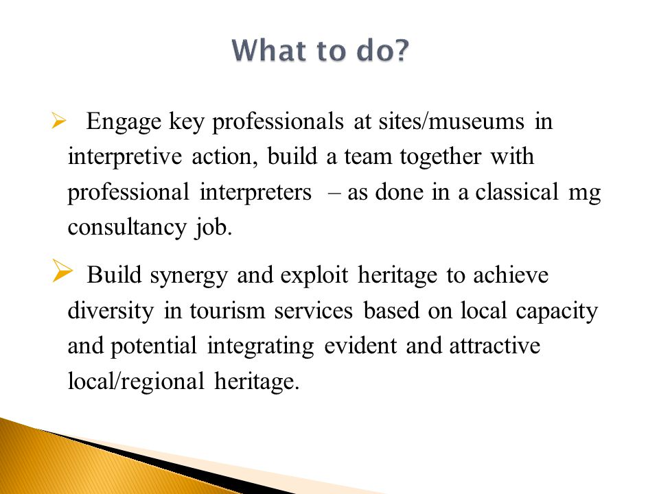  Engage key professionals at sites/museums in interpretive action, build a team together with professional interpreters – as done in a classical mg consultancy job.
