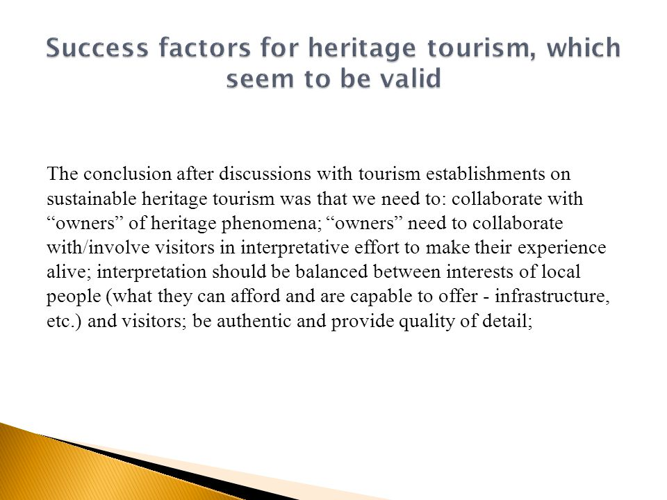 The conclusion after discussions with tourism establishments on sustainable heritage tourism was that we need to: collaborate with owners of heritage phenomena; owners need to collaborate with/involve visitors in interpretative effort to make their experience alive; interpretation should be balanced between interests of local people (what they can afford and are capable to offer - infrastructure, etc.) and visitors; be authentic and provide quality of detail;